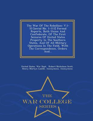 The War of the Rebellion: V.1-53 [Serial No. 1-111] Formal Reports, Both Union and Confederate, of the First Seizures of United States Property in the Southern States, and of All Military Operations in the Field, with the Correspondence, Orders And... - United States War Dept (Creator), and Robert Nicholson Scott (Creator), and Henry Martyn Lazelle (Creator)