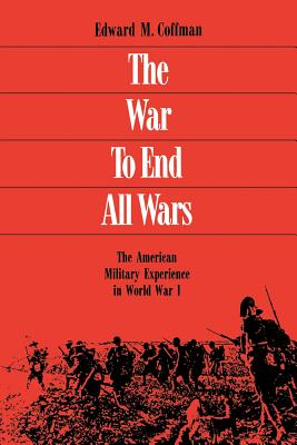 The War to End All Wars: The American Military Experience in World War I - Coffman, Edward M