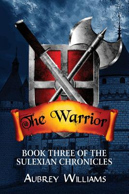The Warrior: Book Three of the Sulexian Chronicles - Williams, Aubrey