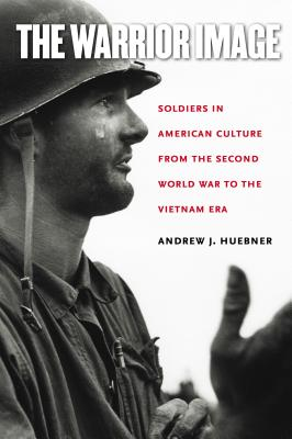 The Warrior Image: Soldiers in American Culture from the Second World War to the Vietnam Era - Huebner, Andrew J