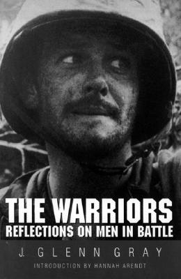 The Warriors: Reflections on Men in Battle - Gray, J Glenn, and Arendt, Hannah, Professor (Introduction by)