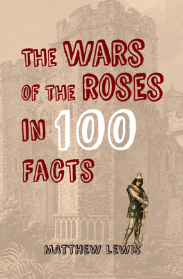 The Wars of the Roses in 100 Facts - Lewis, Matthew