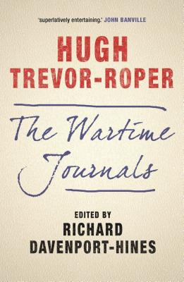 The Wartime Journals - Trevor-Roper, Hugh, and Davenport-Hines, Richard (Editor)