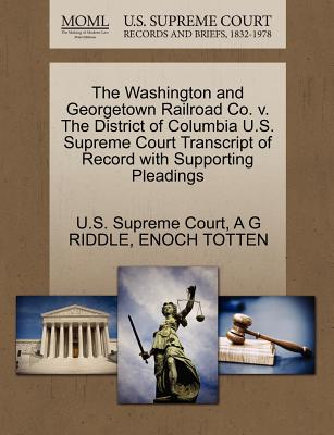 The Washington and Georgetown Railroad Co. V. the District of Columbia U.S. Supreme Court Transcript of Record with Supporting Pleadings - Riddle, A G, and Totten, Enoch, and U S Supreme Court (Creator)