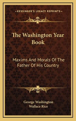 The Washington Year Book: Maxims and Morals of the Father of His Country - Washington, George, and Rice, Wallace (Editor)