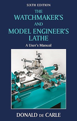 The Watchmaker's and Model Engineer's Lathe: A User's Manual - De Carle, Donald