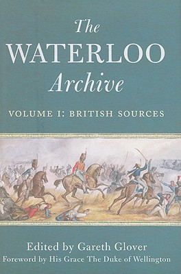 The Waterloo Archive, Volume I: British Sources: Previously Unpublished or Rare Journals and Letters Regarding the Waterloo Campaign and the Subsequent Occupation of France - Glover, Gareth