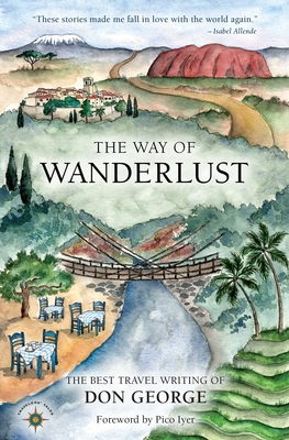The Way of Wanderlust: The Best Travel Writing of Don George - George, Don, and Iyer, Pico (Foreword by)
