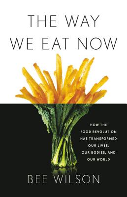 The Way We Eat Now: How the Food Revolution Has Transformed Our Lives, Our Bodies, and Our World - Wilson, Bee