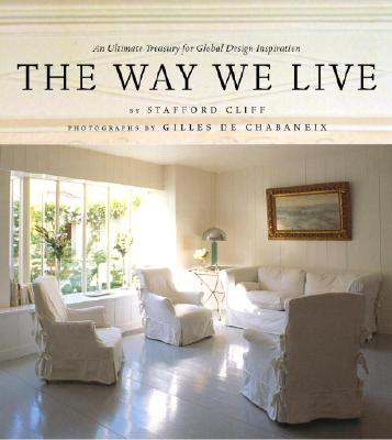The Way We Live: An Ultimate Treasury for Global Design Inspiration - Cliff, Stafford, and Chabaneix, Gilles (Photographer), and De Chabaneix, Gilles (Photographer)