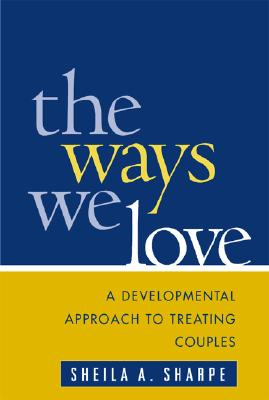 The Ways We Love: A Developmental Approach to Treating Couples - Sharpe, Sheila A, PhD