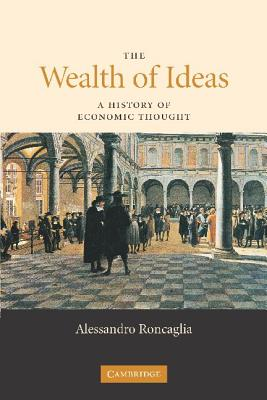 The Wealth of Ideas: A History of Economic Thought - Roncaglia, Alessandro