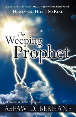 The Weeping Prophet: A Journey of an Ethiopian Messianic Jew Into the Spirit Realm Heaven and Hell Is So Real Revelation of Heaven and Hell - Berhane, Asfaw D