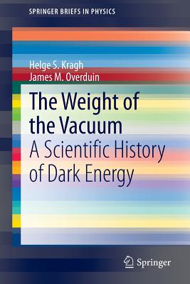 The Weight of the Vacuum: A Scientific History of Dark Energy - Kragh, Helge S., and Overduin, James M.