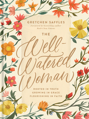 The Well-Watered Woman: Rooted in Truth, Growing in Grace, Flourishing in Faith - Saffles, Gretchen, and Simons, Ruth Chou (Foreword by)