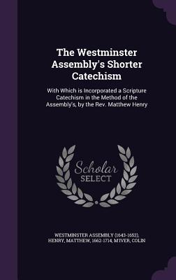 The Westminster Assembly's Shorter Catechism: With Which Is Incorporated a Scripture Catechism in the Method of the Assembly's, by the REV. Matthew Henry - Henry, Matthew, Professor, and M'Iver, Colin, and Westminster Assembly (1643-1652) (Creator)