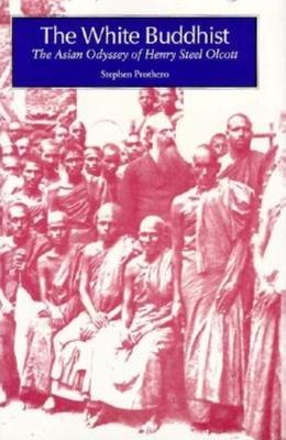 The White Buddhist: The Asian Odyssey of Henry Steel Olcott - Prothero, Stephen R