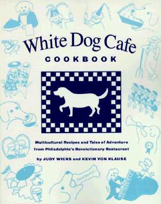 The White Dog Cafe Cookbook: Recipes and Tales of Adventure from Philadelphia's Revolutionary Restaurant - Wicks, Judy