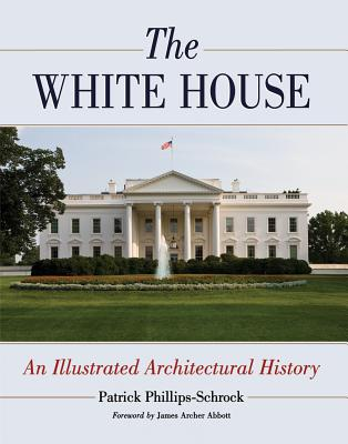 The White House: An Illustrated Architectural History - Phillips-Schrock, Patrick