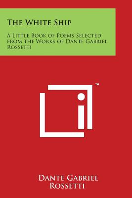 The White Ship: A Little Book of Poems Selected from the Works of Dante Gabriel Rossetti - Rossetti, Dante Gabriel