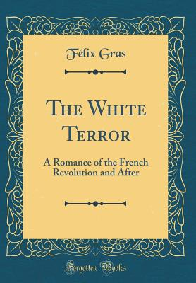 The White Terror: A Romance of the French Revolution and After (Classic Reprint) - Gras, Felix