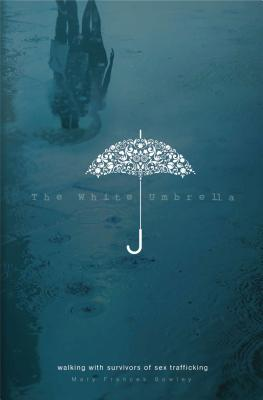 The White Umbrella: Walking with Survivors of Sex Trafficking - Bowley, Mary Frances, and Giglio, Louie (Foreword by)
