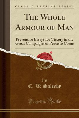 The Whole Armour of Man: Preventive Essays for Victory in the Great Campaigns of Peace to Come (Classic Reprint) - Saleeby, C W