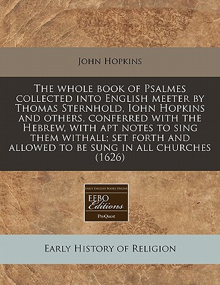 The Whole Book of Psalmes Collected Into English Meeter by Thomas Sternhold, Iohn Hopkins and Others, Conferred with the Hebrew, with Apt Notes to Sing Them Withall; Set Forth and Allowed to Be Sung in All Churches (1626) - Hopkins, John