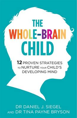 The Whole-Brain Child: 12 Proven Strategies to Nurture Your Child's Developing Mind - Bryson, Tina Payne, and Siegel, Daniel J.