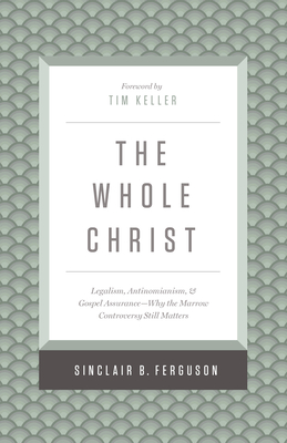The Whole Christ: Legalism, Antinomianism, and Gospel Assurance--Why the Marrow Controversy Still Matters - Ferguson, Sinclair B, and Keller, Timothy J (Foreword by)