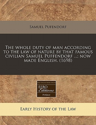 The Whole Duty of Man According to the Law of Nature by That Famous Civilian Samuel Puffendorf ...; Now Made English. (1698) - Pufendorf, Samuel