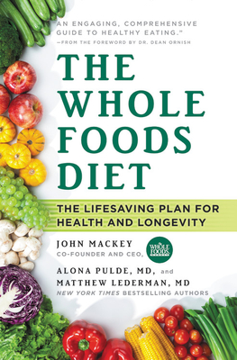 The Whole Foods Diet: The Lifesaving Plan for Health and Longevity - Mackey, John, and Pulde, Alona, and Lederman, Matthew