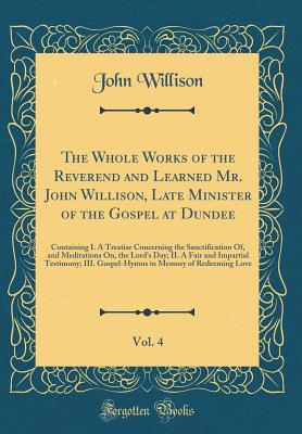 The Whole Works of the Reverend and Learned Mr. John Willison, Late Minister of the Gospel at Dundee, Vol. 4: Containing I. a Treatise Concerning the Sanctification Of, and Meditations On, the Lord's Day; II. a Fair and Impartial Testimony; III. Gospel-Hy - Willison, John, Sir