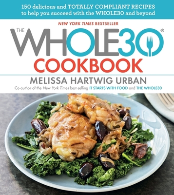 The Whole30 Cookbook: 150 Delicious and Totally Compliant Recipes to Help You Succeed with the Whole30 and Beyond - Hartwig, Melissa