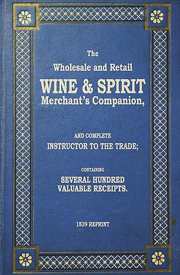 The Wholesale and Retail Wine & Spirit Merchant's Companion - 1839 Reprint - Brown, Ross