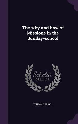 The Why and How of Missions in the Sunday-School - Brown, William A