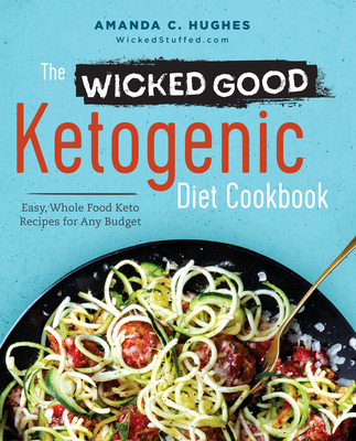 The Wicked Good Ketogenic Diet Cookbook: Easy, Whole Food Keto Recipes for Any Budget - Hughes, Amanda C