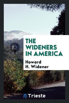 The Wideners in America - Widener, Howard H