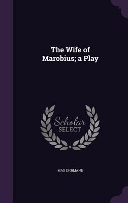 The Wife of Marobius; A Play - Ehrmann, Max