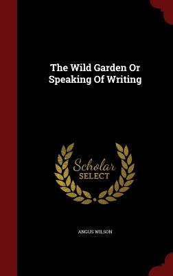 The Wild Garden or Speaking of Writing - Wilson, Angus