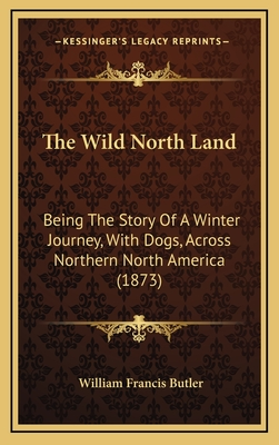 The wild north land : being the story of a winter journey, with dogs, across northern North America - Butler, William Francis, Sir