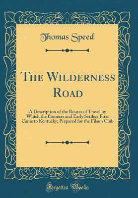 The Wilderness Road: A Description of the Routes of Travel by Which the Pioneers and Early Settlers First Came to Kentucky; Prepared for the Filson Club (Classic Reprint) - Speed, Thomas