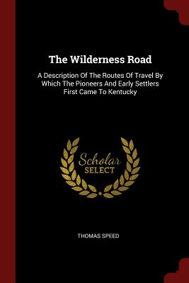 The Wilderness Road: A Description of the Routes of Travel by Which the Pioneers and Early Settlers First Came to Kentucky - Speed, Thomas