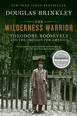 The Wilderness Warrior: Theodore Roosevelt and the Crusade for America - Brinkley, Douglas, Professor