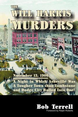 The Will Harris Murders: November 13, 1906, a Night in Which Asheville Was a Tougher Town Than Tombstone and Dodge City Rolled Into One - Terrell, Bob, and Roberts, Ralph (Foreword by)