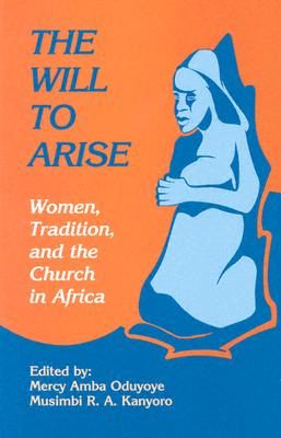 The Will to Arise: Women, Tradition, and the Church in Africa - Oduyoye, Mercy A (Editor), and Kanyoro, Musimbi B A (Editor)