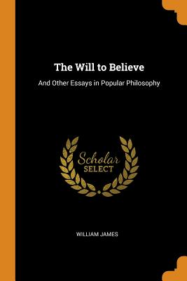 The Will to Believe: And Other Essays in Popular Philosophy - James, William