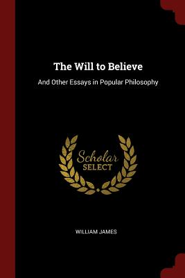 The Will to Believe: And Other Essays in Popular Philosophy - James, William, Dr.