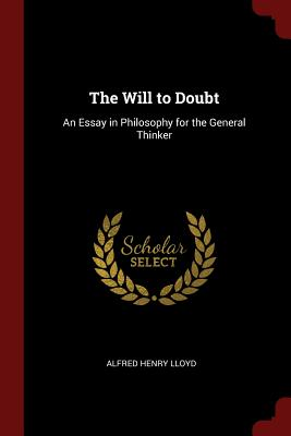 The Will to Doubt: An Essay in Philosophy for the General Thinker - Lloyd, Alfred Henry