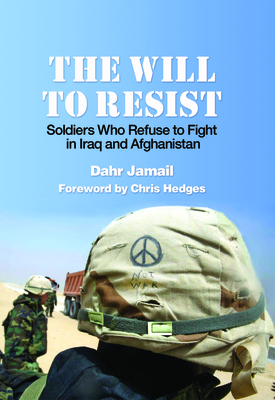The Will to Resist: Soldiers Who Refuse to Fight in Iraq and Afghanistan - Jamail, Dahr